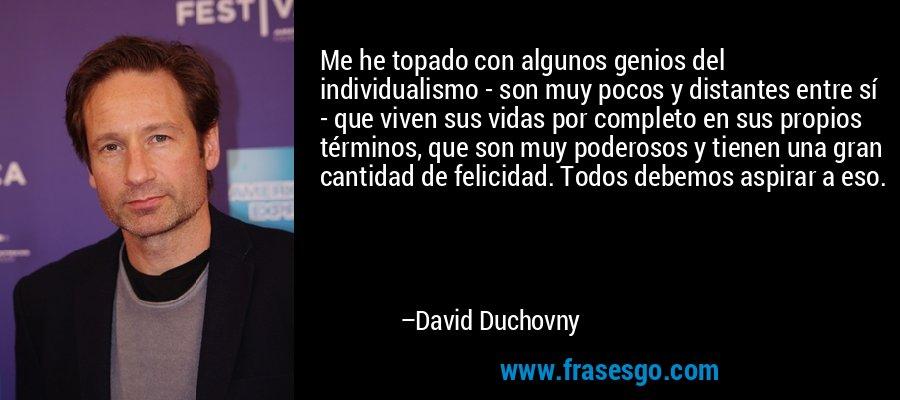 Me he topado con algunos genios del individualismo - son muy pocos y distantes entre sí - que viven sus vidas por completo en sus propios términos, que son muy poderosos y tienen una gran cantidad de felicidad. Todos debemos aspirar a eso. – David Duchovny