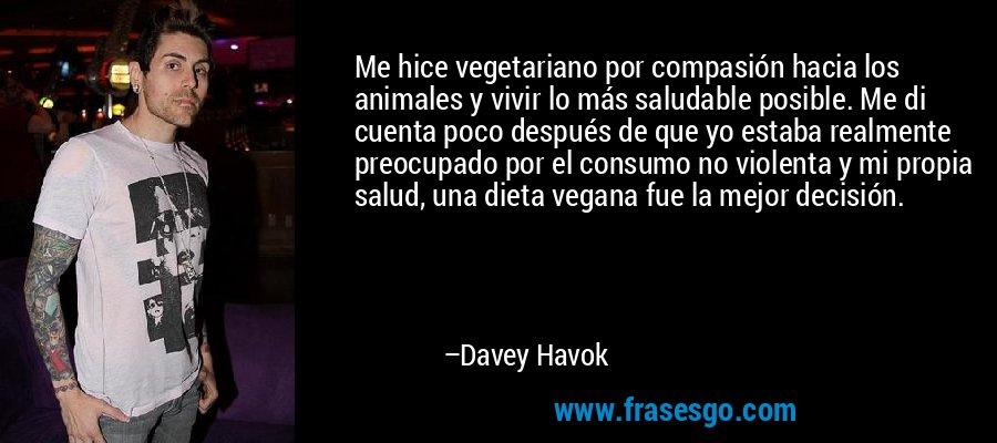 Me hice vegetariano por compasión hacia los animales y vivir lo más saludable posible. Me di cuenta poco después de que yo estaba realmente preocupado por el consumo no violenta y mi propia salud, una dieta vegana fue la mejor decisión. – Davey Havok