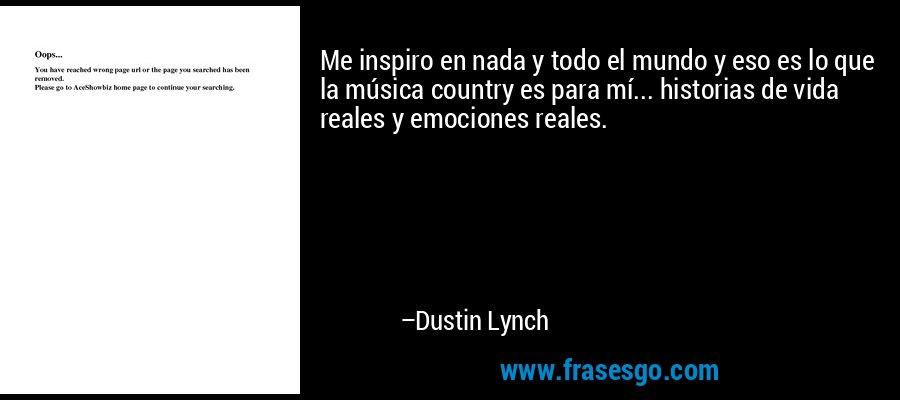 Me inspiro en nada y todo el mundo y eso es lo que la música country es para mí... historias de vida reales y emociones reales. – Dustin Lynch