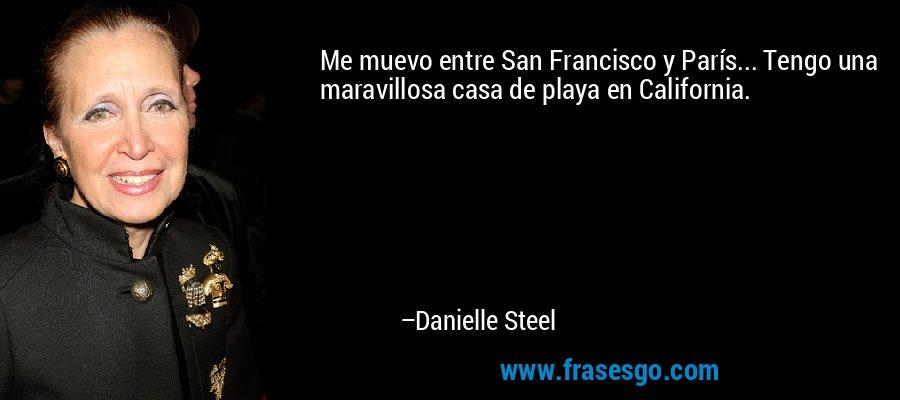 Me muevo entre San Francisco y París... Tengo una maravillosa casa de playa en California. – Danielle Steel