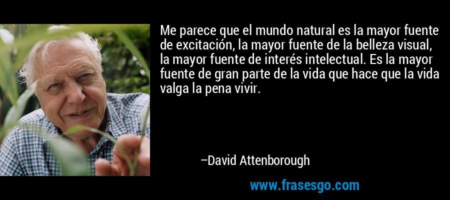 Me parece que el mundo natural es la mayor fuente de excitación, la mayor fuente de la belleza visual, la mayor fuente de interés intelectual. Es la mayor fuente de gran parte de la vida que hace que la vida valga la pena vivir. – David Attenborough
