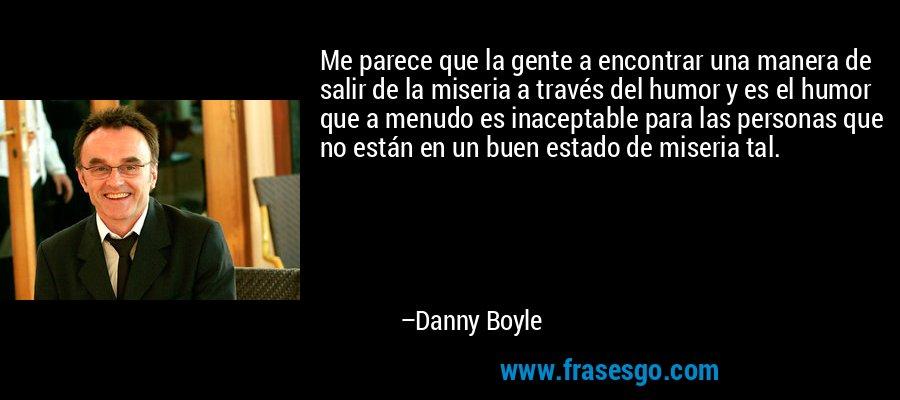 Me parece que la gente a encontrar una manera de salir de la miseria a través del humor y es el humor que a menudo es inaceptable para las personas que no están en un buen estado de miseria tal. – Danny Boyle