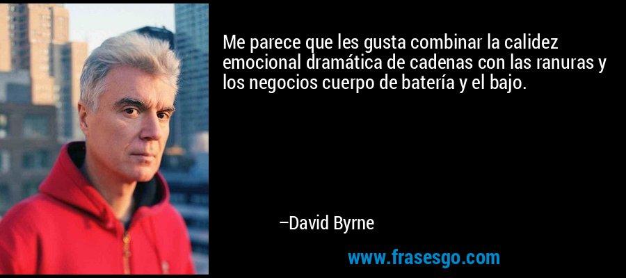 Me parece que les gusta combinar la calidez emocional dramática de cadenas con las ranuras y los negocios cuerpo de batería y el bajo. – David Byrne