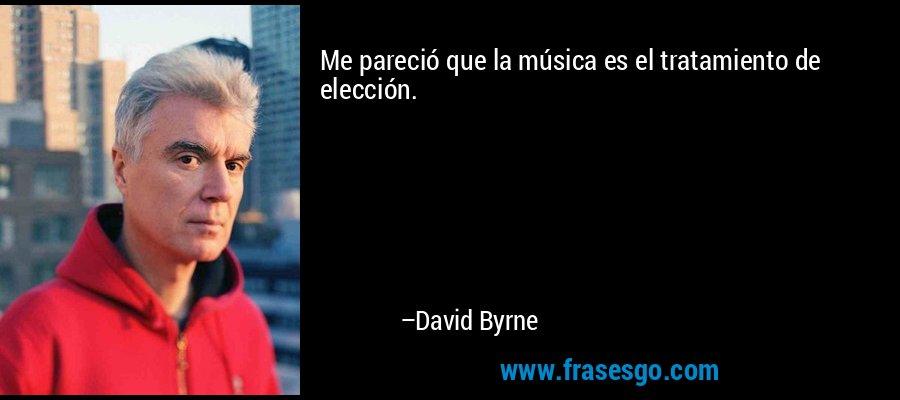 Me pareció que la música es el tratamiento de elección. – David Byrne