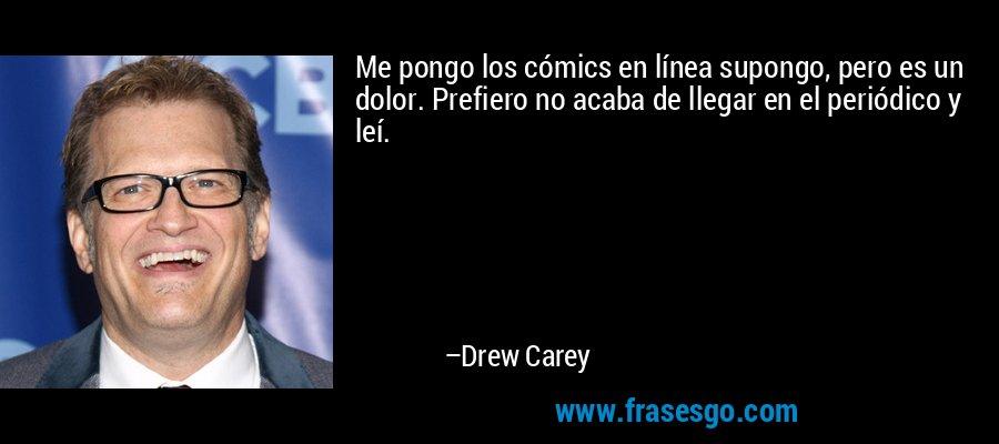 Me pongo los cómics en línea supongo, pero es un dolor. Prefiero no acaba de llegar en el periódico y leí. – Drew Carey