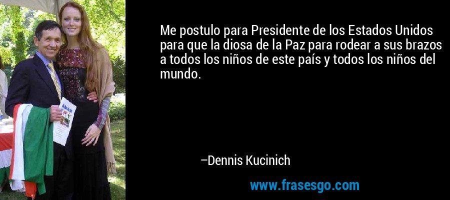Me postulo para Presidente de los Estados Unidos para que la diosa de la Paz para rodear a sus brazos a todos los niños de este país y todos los niños del mundo. – Dennis Kucinich