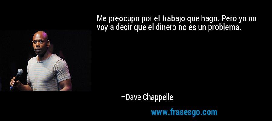 Me preocupo por el trabajo que hago. Pero yo no voy a decir que el dinero no es un problema. – Dave Chappelle