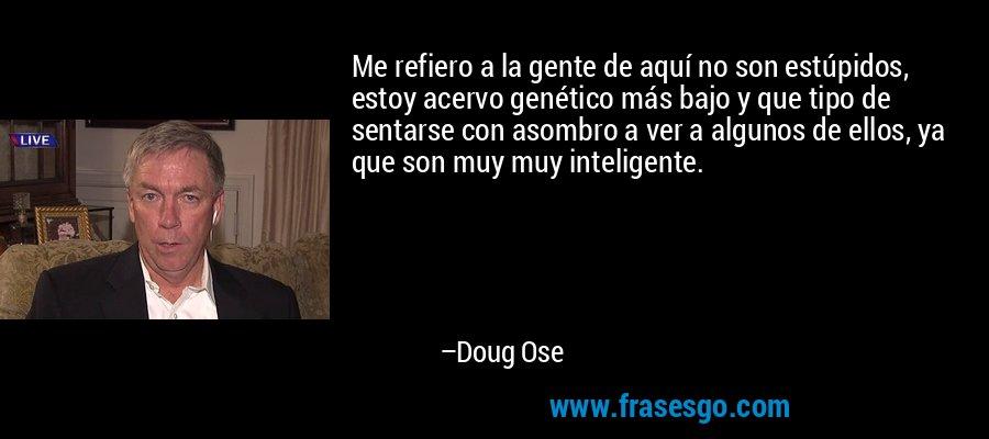 Me refiero a la gente de aquí no son estúpidos, estoy acervo genético más bajo y que tipo de sentarse con asombro a ver a algunos de ellos, ya que son muy muy inteligente. – Doug Ose