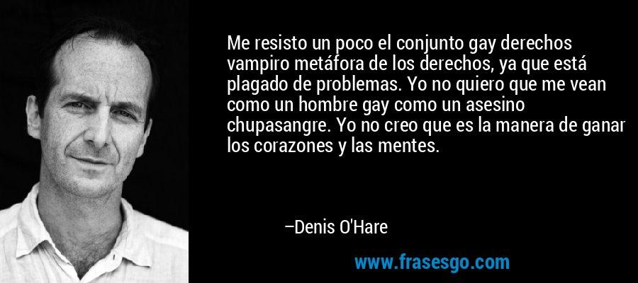 Me resisto un poco el conjunto gay derechos vampiro metáfora de los derechos, ya que está plagado de problemas. Yo no quiero que me vean como un hombre gay como un asesino chupasangre. Yo no creo que es la manera de ganar los corazones y las mentes. – Denis O'Hare