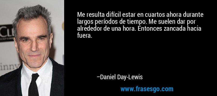 Me resulta difícil estar en cuartos ahora durante largos períodos de tiempo. Me suelen dar por alrededor de una hora. Entonces zancada hacia fuera. – Daniel Day-Lewis