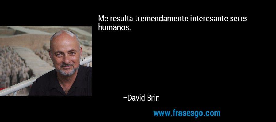 Me resulta tremendamente interesante seres humanos. – David Brin