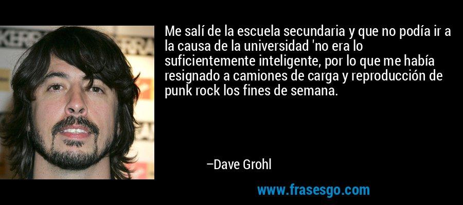 Me salí de la escuela secundaria y que no podía ir a la causa de la universidad 'no era lo suficientemente inteligente, por lo que me había resignado a camiones de carga y reproducción de punk rock los fines de semana. – Dave Grohl