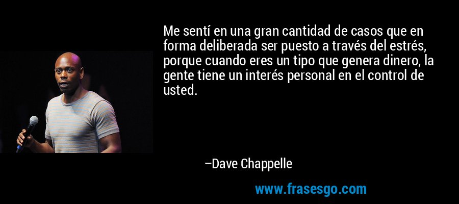 Me sentí en una gran cantidad de casos que en forma deliberada ser puesto a través del estrés, porque cuando eres un tipo que genera dinero, la gente tiene un interés personal en el control de usted. – Dave Chappelle