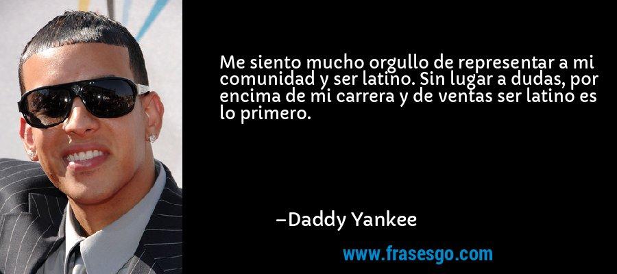 Me siento mucho orgullo de representar a mi comunidad y ser latino. Sin lugar a dudas, por encima de mi carrera y de ventas ser latino es lo primero. – Daddy Yankee