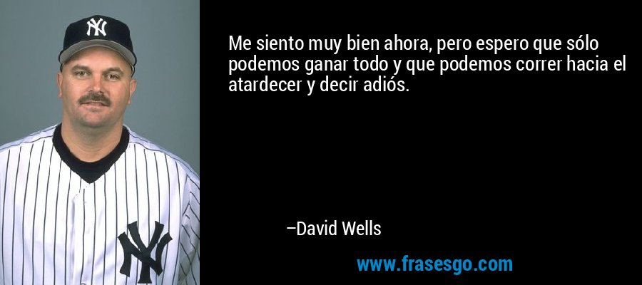 Me siento muy bien ahora, pero espero que sólo podemos ganar todo y que podemos correr hacia el atardecer y decir adiós. – David Wells