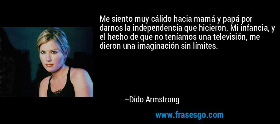 Me siento muy cálido hacia mamá y papá por darnos la independencia que hicieron. Mi infancia, y el hecho de que no teníamos una televisión, me dieron una imaginación sin límites. – Dido Armstrong