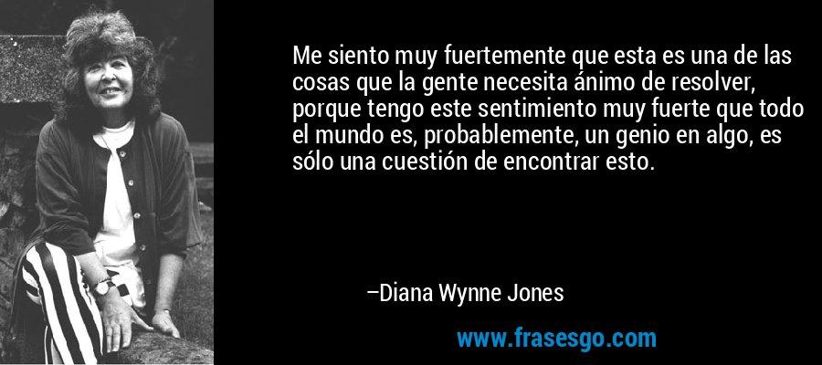 Me siento muy fuertemente que esta es una de las cosas que la gente necesita ánimo de resolver, porque tengo este sentimiento muy fuerte que todo el mundo es, probablemente, un genio en algo, es sólo una cuestión de encontrar esto. – Diana Wynne Jones