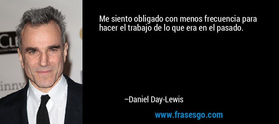 Me siento obligado con menos frecuencia para hacer el trabajo de lo que era en el pasado. – Daniel Day-Lewis