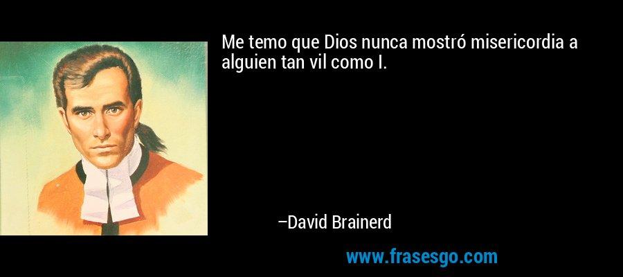 Me temo que Dios nunca mostró misericordia a alguien tan vil como I. – David Brainerd