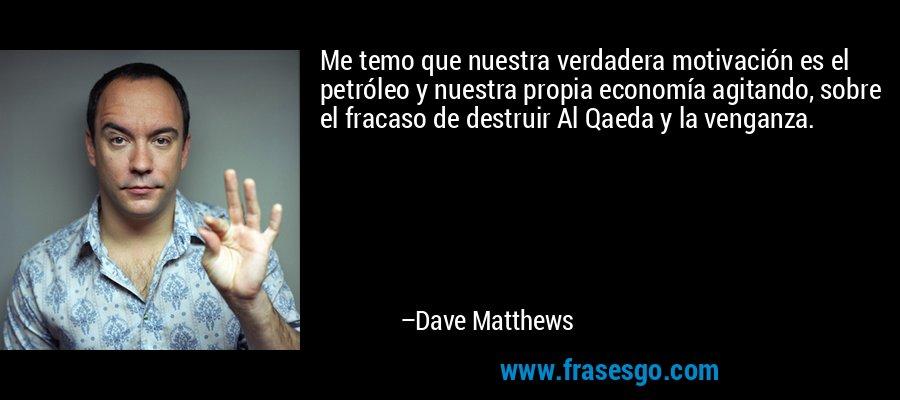 Me temo que nuestra verdadera motivación es el petróleo y nuestra propia economía agitando, sobre el fracaso de destruir Al Qaeda y la venganza. – Dave Matthews