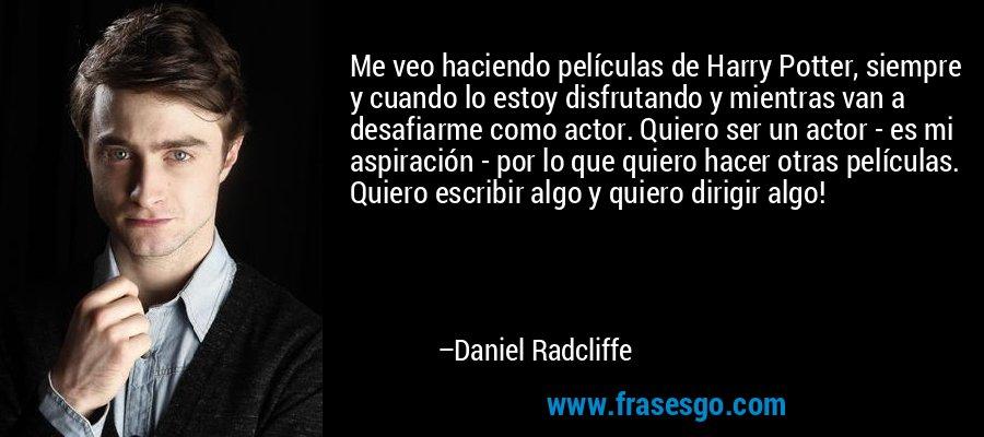 Me veo haciendo películas de Harry Potter, siempre y cuando lo estoy disfrutando y mientras van a desafiarme como actor. Quiero ser un actor - es mi aspiración - por lo que quiero hacer otras películas. Quiero escribir algo y quiero dirigir algo! – Daniel Radcliffe