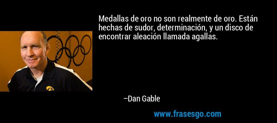 Medallas de oro no son realmente de oro. Están hechas de sudor, determinación, y un disco de encontrar aleación llamada agallas. – Dan Gable