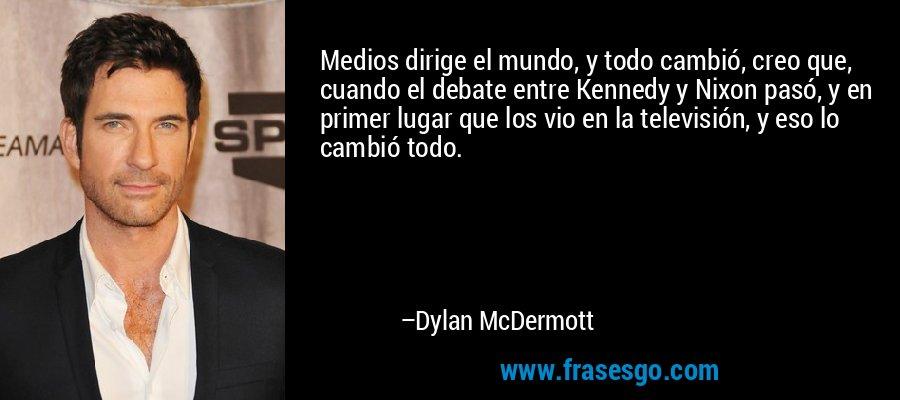 Medios dirige el mundo, y todo cambió, creo que, cuando el debate entre Kennedy y Nixon pasó, y en primer lugar que los vio en la televisión, y eso lo cambió todo. – Dylan McDermott