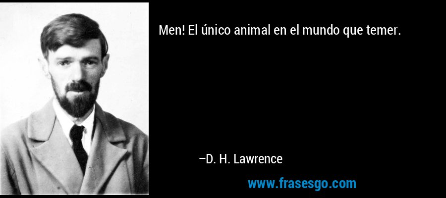 Men! El único animal en el mundo que temer. – D. H. Lawrence