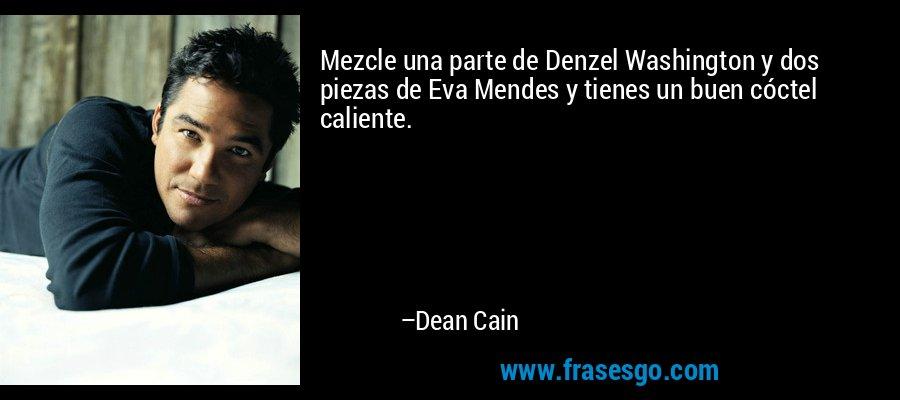 Mezcle una parte de Denzel Washington y dos piezas de Eva Mendes y tienes un buen cóctel caliente. – Dean Cain