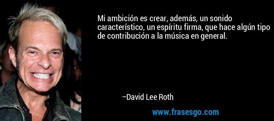 Mi ambición es crear, además, un sonido característico, un espíritu firma, que hace algún tipo de contribución a la música en general. – David Lee Roth