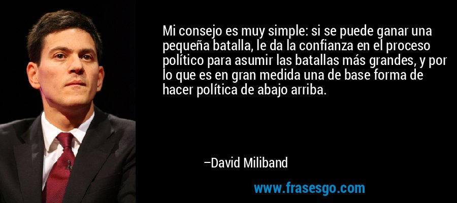 Mi consejo es muy simple: si se puede ganar una pequeña batalla, le da la confianza en el proceso político para asumir las batallas más grandes, y por lo que es en gran medida una de base forma de hacer política de abajo arriba. – David Miliband