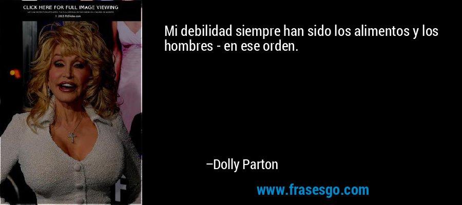 Mi debilidad siempre han sido los alimentos y los hombres - en ese orden. – Dolly Parton
