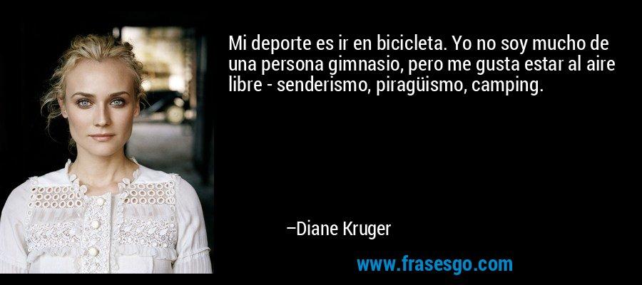 Mi deporte es ir en bicicleta. Yo no soy mucho de una persona gimnasio, pero me gusta estar al aire libre - senderismo, piragüismo, camping. – Diane Kruger