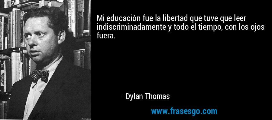 Mi educación fue la libertad que tuve que leer indiscriminadamente y todo el tiempo, con los ojos fuera. – Dylan Thomas