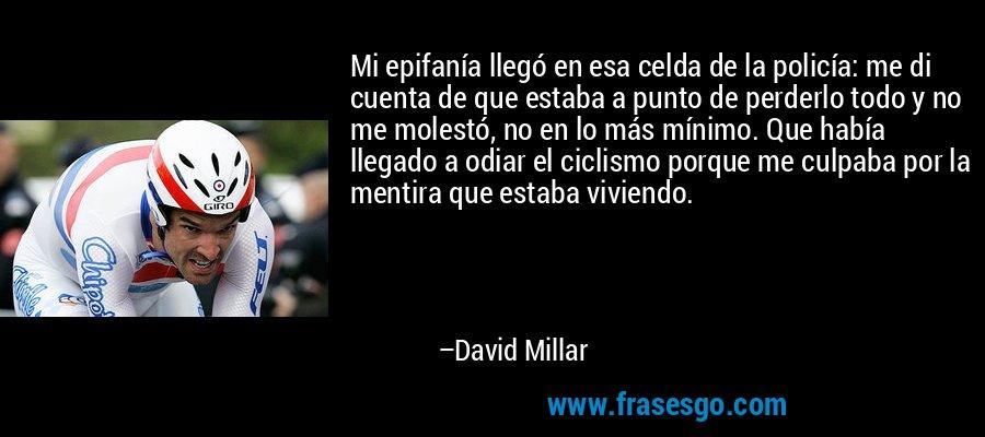 Mi epifanía llegó en esa celda de la policía: me di cuenta de que estaba a punto de perderlo todo y no me molestó, no en lo más mínimo. Que había llegado a odiar el ciclismo porque me culpaba por la mentira que estaba viviendo. – David Millar