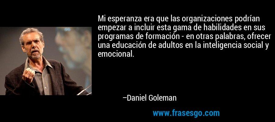 Mi esperanza era que las organizaciones podrían empezar a incluir esta gama de habilidades en sus programas de formación - en otras palabras, ofrecer una educación de adultos en la inteligencia social y emocional. – Daniel Goleman