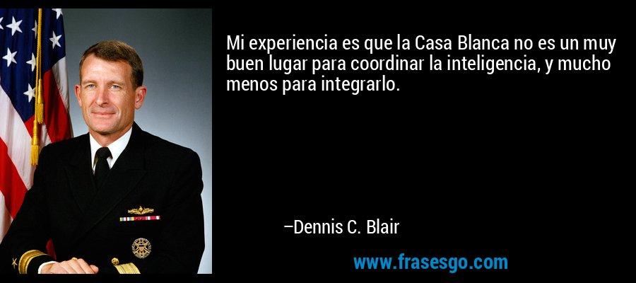 Mi experiencia es que la Casa Blanca no es un muy buen lugar para coordinar la inteligencia, y mucho menos para integrarlo. – Dennis C. Blair