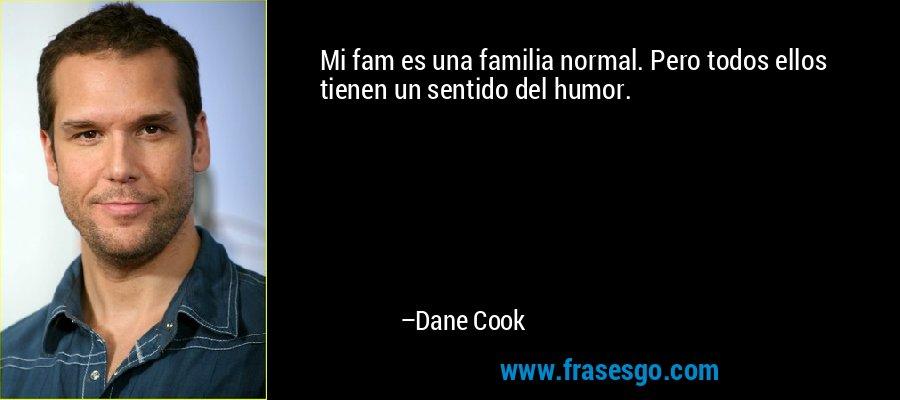 Mi fam es una familia normal. Pero todos ellos tienen un sentido del humor. – Dane Cook