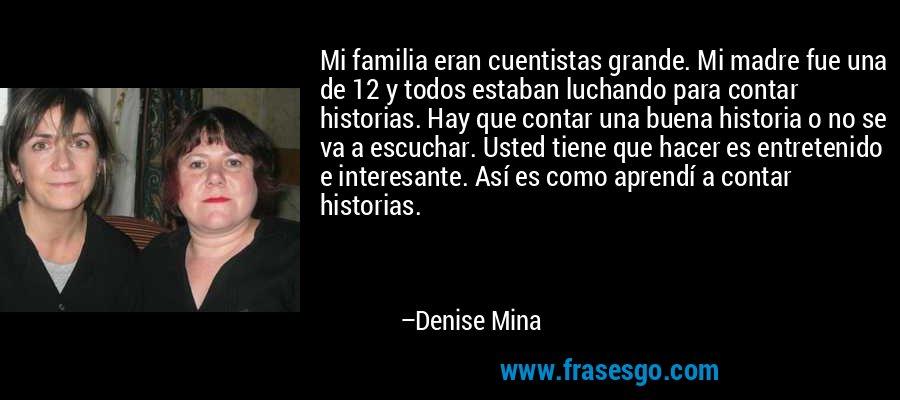Mi familia eran cuentistas grande. Mi madre fue una de 12 y todos estaban luchando para contar historias. Hay que contar una buena historia o no se va a escuchar. Usted tiene que hacer es entretenido e interesante. Así es como aprendí a contar historias. – Denise Mina