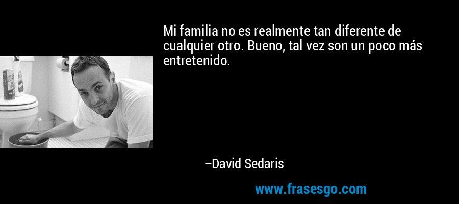 Mi familia no es realmente tan diferente de cualquier otro. Bueno, tal vez son un poco más entretenido. – David Sedaris