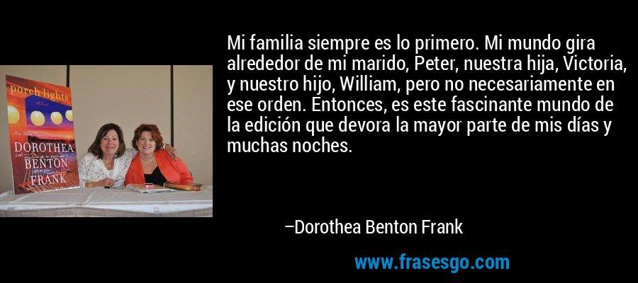 Mi familia siempre es lo primero. Mi mundo gira alrededor de mi marido, Peter, nuestra hija, Victoria, y nuestro hijo, William, pero no necesariamente en ese orden. Entonces, es este fascinante mundo de la edición que devora la mayor parte de mis días y muchas noches. – Dorothea Benton Frank