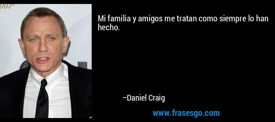 Mi familia y amigos me tratan como siempre lo han hecho. – Daniel Craig
