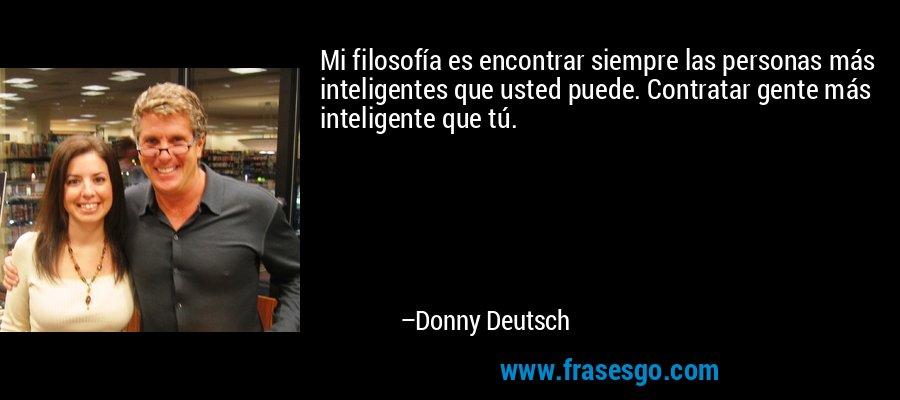 Mi filosofía es encontrar siempre las personas más inteligentes que usted puede. Contratar gente más inteligente que tú. – Donny Deutsch