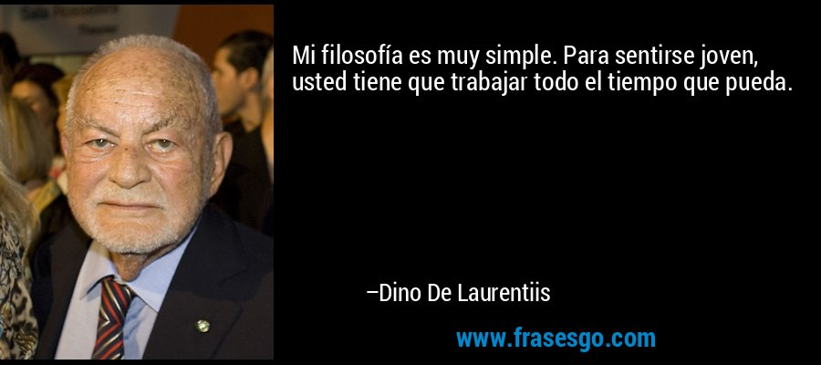 Mi filosofía es muy simple. Para sentirse joven, usted tiene que trabajar todo el tiempo que pueda. – Dino De Laurentiis