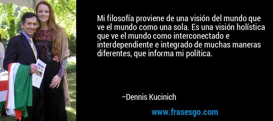 Mi filosofía proviene de una visión del mundo que ve el mundo como una sola. Es una visión holística que ve el mundo como interconectado e interdependiente e integrado de muchas maneras diferentes, que informa mi política. – Dennis Kucinich