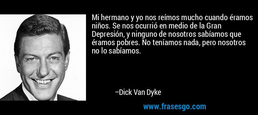 Mi hermano y yo nos reímos mucho cuando éramos niños. Se nos ocurrió en medio de la Gran Depresión, y ninguno de nosotros sabíamos que éramos pobres. No teníamos nada, pero nosotros no lo sabíamos. – Dick Van Dyke