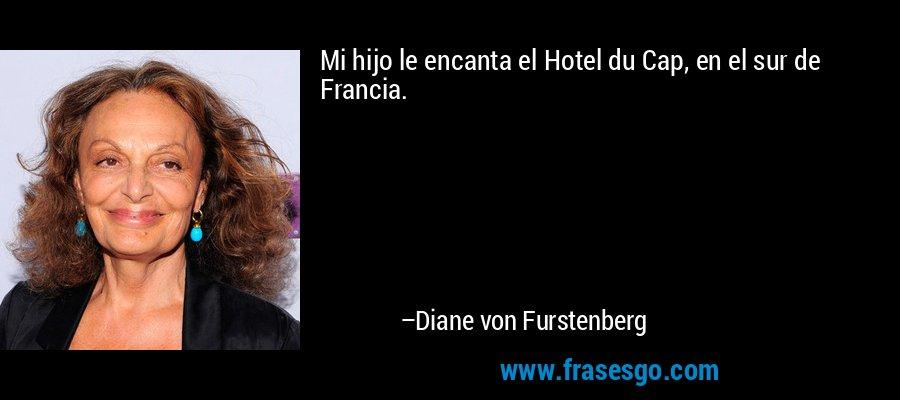 Mi hijo le encanta el Hotel du Cap, en el sur de Francia. – Diane von Furstenberg