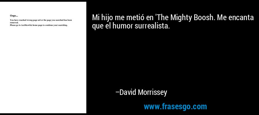 Mi hijo me metió en 'The Mighty Boosh. Me encanta que el humor surrealista. – David Morrissey