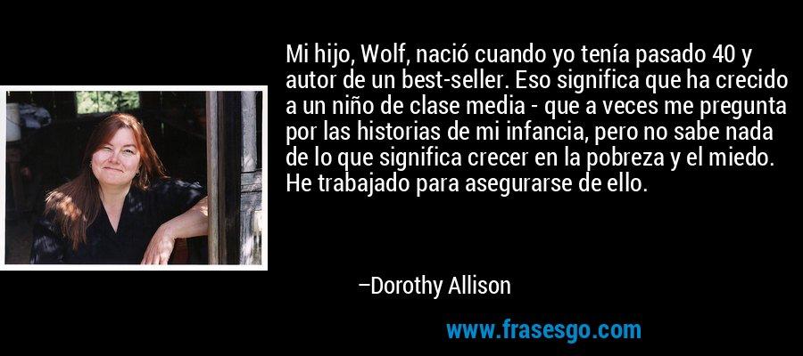 Mi hijo, Wolf, nació cuando yo tenía pasado 40 y autor de un best-seller. Eso significa que ha crecido a un niño de clase media - que a veces me pregunta por las historias de mi infancia, pero no sabe nada de lo que significa crecer en la pobreza y el miedo. He trabajado para asegurarse de ello. – Dorothy Allison