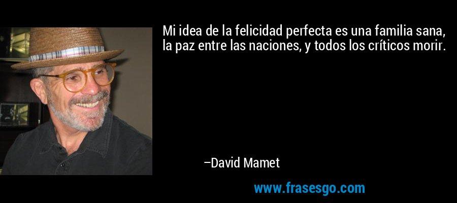Mi idea de la felicidad perfecta es una familia sana, la paz entre las naciones, y todos los críticos morir. – David Mamet
